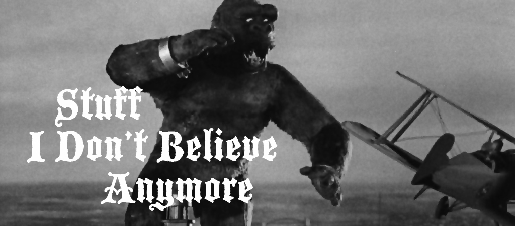 stuff I dont believe anymore king kong