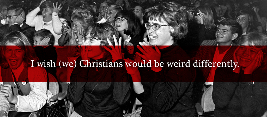 i wish we christians would be weird A