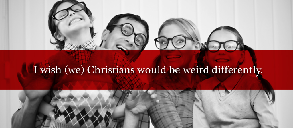 i wish we christians would be weird B
